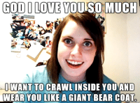 My wife hit me with this one last night: GODI YO  MUCH  LOVE I WANT TO CRAWL INSIDE YOU AND  WEAR YOU LIKE A GIANT BEAR COAT My wife hit me with this one last night