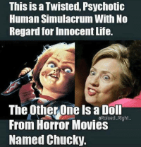 FWD: Hillary is a SIMULACRUM!!!: This is a Twisted, Psychotic  Human Simulacrum With No  hegard for Innocent Life.  The Other One is a Doll  GRaised-Right  From Horror Movies  Named Chucky FWD: Hillary is a SIMULACRUM!!!