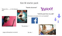 "Ken M starter pack: Ken M starter pack  YAHoo!  ""thanks obummer""  ""We are ALL  on this blessed  day  XATIERSAMEL SH  ""GOOD point from my wife""  We always put pepper on it in our household  ""My grandson  (vague philosophical comment)  My wife Ken M starter pack"