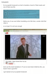 Never gonna meme you up: lindsey bluth  for my spanish homework we had to translate a bunch of fake tweets and  one of them was this  si no te han  mp//new routube vida  truleado con min nahas trnido una buena en las bancas de tu escuela,  before any of use even bother translating we're like hmm, wonder what that  video is  so we type it in and sure enough  YouTube  Rick Astley Never Gonna Give You Up  turns out the tweet translates to if you've never been trolled by this, you  haven't lived a good life.  i got memed on by my spanish homework Never gonna meme you up