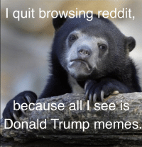 I don't dislike the man, but I enjoyed the front page being filled with creative material...: quit browsing reddit,  because all see is  Donald Trump memes. I don't dislike the man, but I enjoyed the front page being filled with creative material...