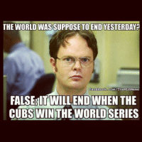 So it will never end? cubs baseball mlb: THE WORLD WAS SUPPOSE TO END YESTERDAY  facebook com/TheMLBMeme  FALSEHIT WILL END WHEN THE  CUBS WIN THE WORLD SERIES So it will never end? cubs baseball mlb