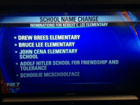 Local school taking submissions on their name change...: SCHOOL NAME CHANGE  NOMINATIONS FOR ROBERT E. LEE ELEMENTARY  DREW BREESELEMENTARY  BRUCE LEE ELEMENTARY  JOHN CENA ELEMENTARY  SCHOOL  ADOLF HITLER SCHOOL FOR FRIENDSHIP AND  TOLERANCE  SCHOOLIE MCSCHOOLFACE  FOX 7  6:1 Local school taking submissions on their name change...