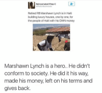Marshawn Lynch, Money, and Respect: Reincarnated Pimp C  @Pastor Backwoods  Retired RB Marshawn Lynch is in Haiti  building luxury houses, one by one, for  the people of Haiti with his OWNmoney  Marshawn Lynch is a hero.. He didn't  conform to society. He did it his way,  made his money, left on his terms and  gives back. Much respect to Marshawn Lynch 👏