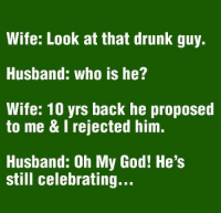 Savage: Wife: Look at that drunk guy.  Husband: who is he?  Wife: 10 yrs back he proposed  to me & I rejected him.  Husband: Oh My God! He's  still celebrating... Savage