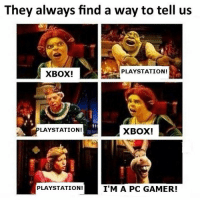 Shots fired!: They always find a way to tell us  PLAYSTATION!  XBOX!  LAYSTATION!  XBOX!  I'M A PC GAMER!  PLAYSTATION! Shots fired!