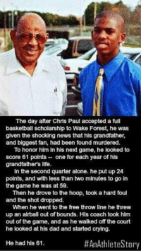 Basketball, Chris Paul, and Crying: The day after Chris Paul accepted a full  basketball scholarship to Wake Forest, he was  given the shocking news that his grandfather,  and biggest fan, had been found murdered.  To honor him in his next game, he looked to  score 61 points one for each year of his  grandfathers life.  In the second quarter alone. he put up 24  points, and with less than two minutes to go in  the game he was at 59.  Then he drove to the hoop, took a hard foul  and the shot dropped.  When he went to the free throw line he threw  up an airball out of bounds. Hls coach took him  out of the game, and as he walked off the court  he looked at his dad and started crying.  #AnAthlete Story  He had his 61. This is why Chris Paul is the man