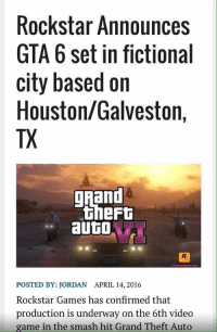 You gon be in traffic the whole game: Rockstar Announces  GTA 6 set in fictional  city based on  Houston/Galveston,  TX  ghand  theFt  auto  POSTED BY: JORDAN APRIL 14, 2016  Rockstar Games has confirmed that  production is underway on the 6th video  game in the smash hit Grand Theft Auto You gon be in traffic the whole game