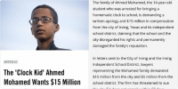 bruh Ahmed played everyone 💀🤑: AMERICAS  The Clock Kid' Ahmed  Mohamed Wants $15 Million  and an Apology   The family of Ahmed Mohamed, the 14-year-old  student who was arrested for bringing a  homemade clock to school, is demanding a  written apology and $15 million in compensation  from the city of Irving, Texas and its independent  school district, claiming that the school and the  city disregarded his rights and permanently  damaged the family's reputation.  In letters sent to the City of Irving and the Inving  Independent School District, lawyers  representing the Mohamed family demanded  $10 million from the city and $5 million from the  school district. The firm has threatened to sue  the city if it does not comply within 60 days. bruh Ahmed played everyone 💀🤑