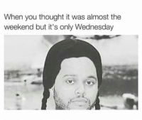 😂😂: When you thought it was almost the  weekend but it's only Wednesday 😂😂