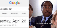 Google, News, and Shopping: This is pretzel day   Google  national pretzel day  ALL  IMAGES  SHOPPING  NEWS  VIDEOS  Tuesday, April 26  National Pretzel Day 2016 happy national pretzel day