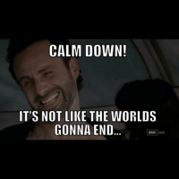 Rick roll'd.: CALM DOWN!  IT'S NOT LIKE THE WORLDS  GONNA END  aMC Rick roll'd.