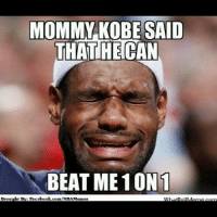 MOMMY KOBE SAID  THATHECAN  BEAT ME 10N1  Brought BE: Facebook.  /NBA Memes LIKE!! For KING JAMES! COMMENT!! For THE BLACK MAMBA