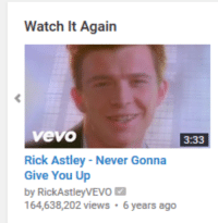 meirl: Watch It Again  Vevo  3:33  Rick Astley Never Gonna  Give You Up  by RickAstley VEVO M  164,638,202 views  6 years ago meirl