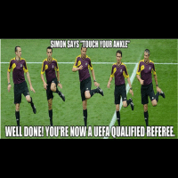 SIMON SAYS TOUCH YOURANKLEn  WELL DONE! YOURENOWA UEFA QUALIFIED REFEREE. That's basically the kind of refs we get...
