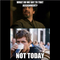 gameofthrones nottoday got dothraki funny memes gotseason3 aryastark stark lannister imp eddardstark westeros wildlings whitewalkers winteriscoming jonsnow jackgleeson joffreybaratheon: WHAT DO WE SAY TO THAT  ASSIGNMENT?  NOT TODAY gameofthrones nottoday got dothraki funny memes gotseason3 aryastark stark lannister imp eddardstark westeros wildlings whitewalkers winteriscoming jonsnow jackgleeson joffreybaratheon