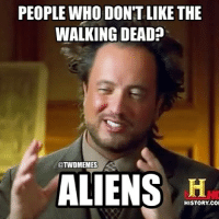 Or maybe walkers...: PEOPLE WHO DON'T LIKE THE  WALKING DEAD?  TWDMEMES  ALIENS HISTORY CO Or maybe walkers...