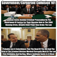 Government/Corporate Collusion 101: Government Corporate Collusion 101  AGoldman Sachs Avoided criminal Prosecution By The  Department of Justice For Their Massive Role in The 2008  Housing Crisis, Despite Clear Proof They Broke The Law  The last American Vagabond  Probably justAcoincidence That The Head of The DOJAnd The  Head of The Criminal DivisionWorkedycurrentlyWork AtThe Law  Firm Covington And Burling, where Goldman Sachs isAClient Government/Corporate Collusion 101