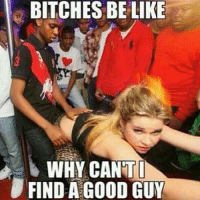 BITCHES BE LIKE  WHY CANT I  FIND A GOOD GUY Y'all ladies goin out tonight..lol