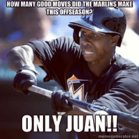 Only Juan: HOW MANY GOODMOVES DIDTHE MARLINS MAKE  THIS  ONLY JUAN!!  meme generator, net Only Juan