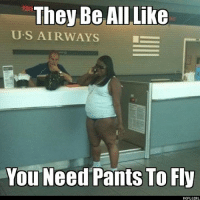 funnylolfailwrongmemememebasefunnypicsfunnymemeinstagoodpicofthedayhilariousfunnypictureslmfaohahaifunnymeme: They Be All Like  U. S AIRWAYS  You Need Pants To Fly  ROFL GIRL funnylolfailwrongmemememebasefunnypicsfunnymemeinstagoodpicofthedayhilariousfunnypictureslmfaohahaifunnymeme