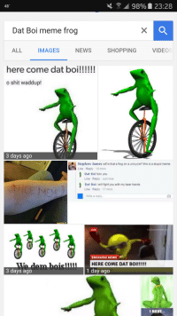 me irl: 98% 23:28  48  Dat Boi meme frog  ALL  VIDEOS  NEWS  IMAGES  SHOPPING  here come dat boi!!!!!!  o shit waddup!  3 days ago  Stephen James wit is that a frog on a unicycle? this is a stupid meme  Like Reply 19 mins  Dat Boi fukc you  Like Reply Just now  Dat Boi i will fight you with my bear hands  Like Reply 17 mins  White a reply.  LIVE  BREAKING NEWS  HERE COME DAT BO  1 day ago  3 days ago  I HAVE me irl