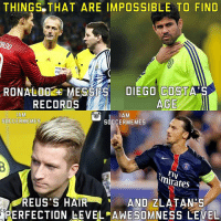 Zlatan's Awesomeness😂👌 -Double Tap & Tag A Football Fan - -2nd  Page >> @MyIbraFacts -: THINGS THAT ARE IMPOSSIBLE TO FIND  RONALDO MESSI S  DIEGO COSTA S  AGE.  RECORDS  MAM  AM  SOCCERMEMES  SOCCER MEMES  minates  REUS'S HAIR  AND ZLATANDS  PERFECTION LEVEL AWESOMNESS LEVEL Zlatan's Awesomeness😂👌 -Double Tap & Tag A Football Fan - -2nd  Page >> @MyIbraFacts -