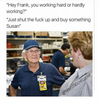 """(@thebestnochillzone): """"Hey Frank, you working hard or hardly  working?""""  """"Just shut the fuck up and buy something  Susan  FRANK (@thebestnochillzone)"""