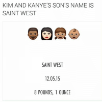 Funny, Kanye, and Saint West: KIM AND KANYE'S SONS NAME IS  SAINT WEST  SAINT WEST  12.05.15  8 POUNDS, 1 OUNCE Should've named him wild