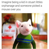 Deaadd I'd get so touched: Imagine being a kid in Stuart littles  orphanage and someone picked a  mouse over you Deaadd I'd get so touched