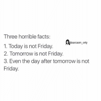 Facts, Friday, and Funny: Three horrible facts:  sarcasm only  1. Today is not Friday.  2. Tomorrow is not Friday.  3. Even the day after tomorrow is not  Friday ⠀