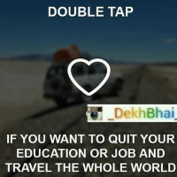 TAG them with whom you will travel 🌎-Follow @_oyeteri_ @_oyeteri_ for more memes & trolls 👍🏻👌🏻: DOUBLE TAP  Dekh Bhai  IF YOU WANT TO QUIT YOUR  EDUCATION OR JOB AND  TRAVEL THE WHOLE WORLD TAG them with whom you will travel 🌎-Follow @_oyeteri_ @_oyeteri_ for more memes & trolls 👍🏻👌🏻