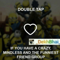 Best people 😘💕-TAG your Crazy, funny buddies 😝😝-Follow @_oyeteri_ @_oyeteri_ for best memes & trolls 👍🏻👌🏻: DOUBLE TAP  DekhBhai  IF YOU HAVE A CRAZY.  MINDLESS AND THE FUNNIEST  FRIEND GROUP Best people 😘💕-TAG your Crazy, funny buddies 😝😝-Follow @_oyeteri_ @_oyeteri_ for best memes & trolls 👍🏻👌🏻