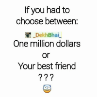 Best friends any day 💕-When i do friendship ; it won't break 👍🏻-If you screw up ; spare you ✌🏻️-MayGodHelpYou-Materialistic people 😂😂: If you had to  choose between  DekhBhai  One million dollars  or  Your best friend  2 2 Best friends any day 💕-When i do friendship ; it won't break 👍🏻-If you screw up ; spare you ✌🏻️-MayGodHelpYou-Materialistic people 😂😂