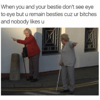 Nobody Likes U: When you and your bestiedon't see eye  to eye but u remain besties cuz ur bitches  and nobody likes u