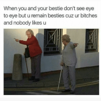 😂😂: When you and your bestie don't see eye  to eye but u remain besties cuz ur bitches  and nobody likes u 😂😂