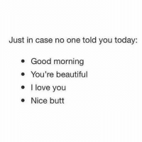 Just incase 😏💪🏼-.-@doyoueven 💯: Just in case no one told you today:  Good morning  You're beautiful  I love you  Nice butt Just incase 😏💪🏼-.-@doyoueven 💯
