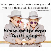 Oh my BFF's potential new bae has 75 social media platforms? No problem! I got three days to spare! I got you sugar tits 🕵. BaeWatch UnofficialInvestigator @mytherapistsays: When your bestie meets a new guy and  you help them stalk his social media  (a My TherapistSays  We're two super-duper snoopers  Give a mystery! Oh my BFF's potential new bae has 75 social media platforms? No problem! I got three days to spare! I got you sugar tits 🕵. BaeWatch UnofficialInvestigator @mytherapistsays