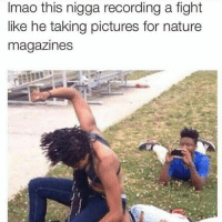 😂😂😂: Imao this nigga recording a fight  like he taking pictures for nature  magazines 😂😂😂