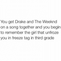 Fr😂😂: You get Drake and The Weeknd  on a song together and you begin  to remember the girl that unfroze  you in freeze tag in third grade Fr😂😂
