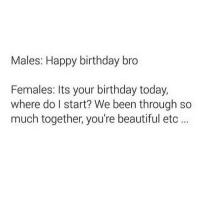 Beautiful, Birthday, and Funny: Males: Happy birthday bro  Females: Its your birthday today,  where do l start? We been through so  much together, you're beautiful etc... The real gender gap