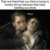 DRINK IT DRINK IT: That one friend that you think is trying to  lowkey kill you because they keep  handing you shots  YOLO DRINK IT DRINK IT