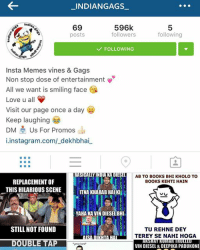 Go Follow my fav page for more amazing trolls, memes & funniest gags 😂😂👌🏻👌🏻-@_indiangags_ @_indiangags_-@_indiangags_ @_indiangags_-@_indiangags_ @_indiangags_-@_indiangags_ @_indiangags_-@_indiangags_ @_indiangags_-@_indiangags_ @_indiangags_-Do check it out 👍🏻👍🏻-Keep Smiling,-Spreading happiness 💕: _INDIANGAGS  596k  69  followers  following  posts  FOLLOWING  Insta Memes vines & Gags  Non stop dose of entertainment  All we want is smiling face  i  Love u all  Visit our page once a day  Keep laughing  DM  Us For Promos  instagram.com/ dekhbhai  SIHAT  NDA  DE  AB TO BOOKS BHI KHOLO TO  REPLACEMENT OF  BOOKS KEHTI HAIN  THIS HILARIOUS SCENE  ITNA KHARAB HAI Killi  YAHANKAIVIN DIESEL BHI  STILL NOT FOUND  TU REHNE DEY  TEREY SE NAHI HOGA  ARSHATRUNNAR TROTTED  VIN DIESEL & DEEPIKA PADUKONE Go Follow my fav page for more amazing trolls, memes & funniest gags 😂😂👌🏻👌🏻-@_indiangags_ @_indiangags_-@_indiangags_ @_indiangags_-@_indiangags_ @_indiangags_-@_indiangags_ @_indiangags_-@_indiangags_ @_indiangags_-@_indiangags_ @_indiangags_-Do check it out 👍🏻👍🏻-Keep Smiling,-Spreading happiness 💕