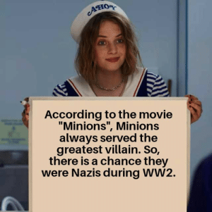 "And that's a fact.: Aно  According to the movie  ""Minions"", Minions  always served the  greatest villain. So,  there is a chance they  were Nazis during WW2. And that's a fact."