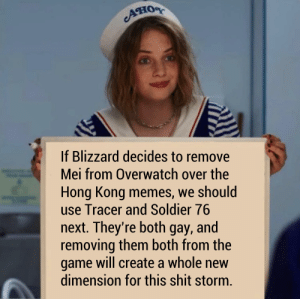 The Cavalry's here: Aно  If Blizzard decides to remove  Mei from Overwatch over the  Hong Kong memes, we should  use Tracer and Soldier 76  next. They're both gay, and  removing them both from the  game will create a whole new  dimension for this shit storm. The Cavalry's here