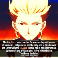 Fate: a 11 ani memangaquotes tumblr.com  She is a  who reaches for dreams beyond human  fool  attainment. I, Gilgamesh, am the only one in this Heaven  and Earth with the  right to love her in her destruction  Ephemeral and brilliant one, fall to my embrace.  That is my decision.  Gilgamesh (Fate/Zero)