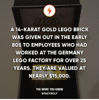 80s, Lego, and Memes: A 14-KARAT GOLD LEGO BRICK  WAS GIVEN OUT IN THE EARLY  80S TO EMPLOYEES WHO HAD  WORKED AT THE GERMANY  LEGO FACTORY FOR OVER 25  YEARS. THEY ARE VALUED AT  NEARLY $15,000.  THE MORE YOU KNOW  @FACT BOLT