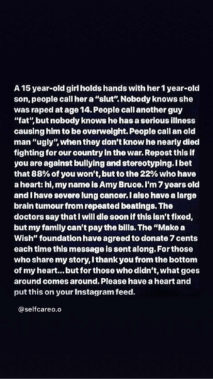 "Instagram, Old Man, and Saw: A 15 year-old girl holds hands with her 1 year-old  son, people call her a ""slut"". Nobody knows she  was raped at age 14. People call another guy  ""fat"", but nobody knows he has a serious illness  causing him to be overwelght. People call an old  man ""ugly"", when they don't know he nearly died  fighting for our country In the war. Repost this if  you are agalnst bullying and stereotyping.Ibet  that 88% of you won't, but to the 22% who have  a heart: hi, my name is Amy Bruce. I'm 7 years old  and I have severe lung cancer.I also have a large  brain tumour from repeated beatings. The  doctors say that I will die soon if this Isn't fixed,  but my familly can't pay the bills. The ""Make a  Wish"" foundation have agreed to donate 7 cents  each time this message is sent along. For those  who share my story, I thank you from the bottom  of my heart... but for those who didn't, what goes  around comes around. Please have a heart and  put this on your Instagram feed.  @selfcareo.o Chain picture I saw going around online"