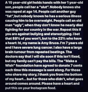 "I Bet, Instagram, and Old Man: A 15 year-old girl holds hands with her 1 year-old  son, people call her a ""slut"". Nobody knows she  was raped at age 14. People call another guy  ""fat"", but nobody knows he has a serious illness  causing him to be overwelght. People call an old  man ""ugly"", when they don't know he nearly died  fighting for our country in the war. Repost this if  you are against bullying and stereotyping.I bet  that 88% of you won't, but to the 22% who have  a heart: hi, my name is Amy Bruce. I'm 7years old  and I have severe lung cancer.l also have a large  brain tumour from repeated beatings. The  doctors say that I will dle soon if this isn't fixed,  but my famly can't pay the bills. The ""Make a  Wish"" foundation have agreed to donate 7 cents  each time this message is sent along. For those  who share my story, I thank you from the bottom  of my heart... but for those who didn't, what goes  around comes around. Please have a heart and  put this on your Instagram feed This post that people are actually believing and spreading around Instagram."