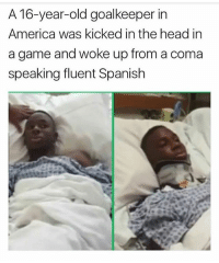 A 16-year-old goalkeeper in  America was kicked inthe head in  a game and woke up from a coma  speaking fluent Spanish In Spanish class Ima tell someone to kick me inna head too